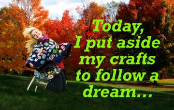 Today I put aside my crafts to follow a dream